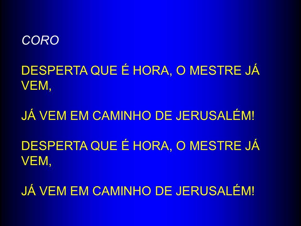 CORO DESPERTA QUE É HORA, O MESTRE JÁ VEM, JÁ VEM EM CAMINHO DE JERUSALÉM!