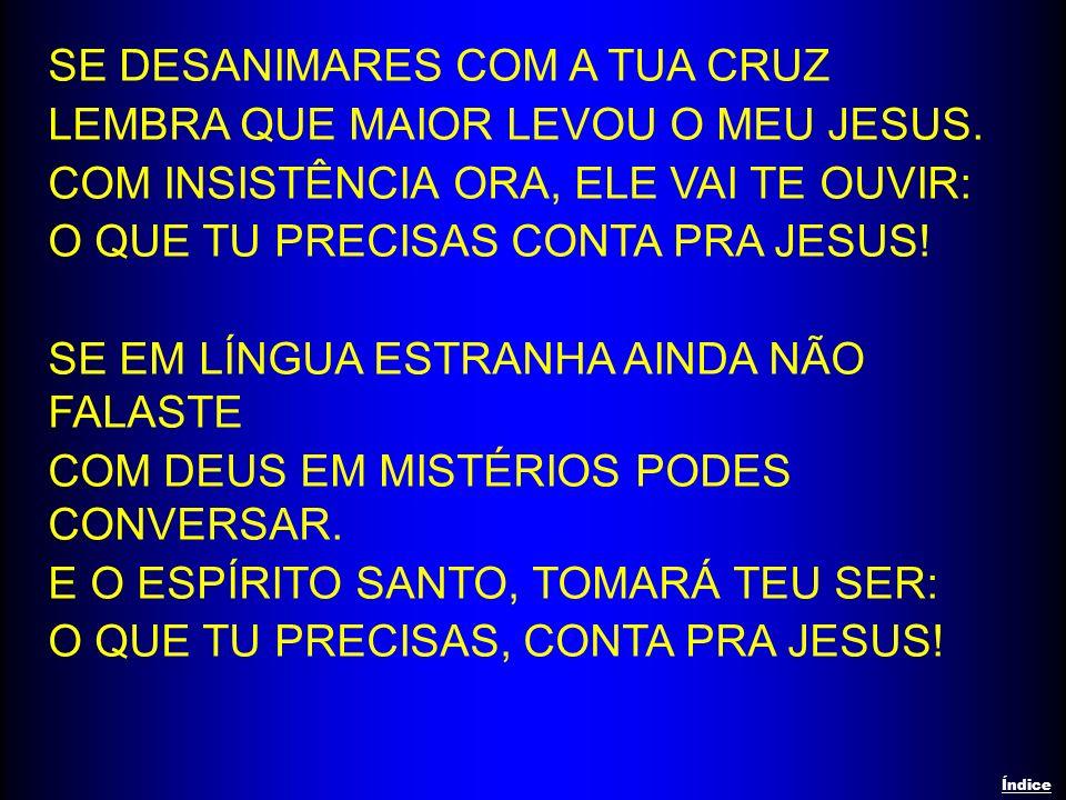 SE DESANIMARES COM A TUA CRUZ LEMBRA QUE MAIOR LEVOU O MEU JESUS.