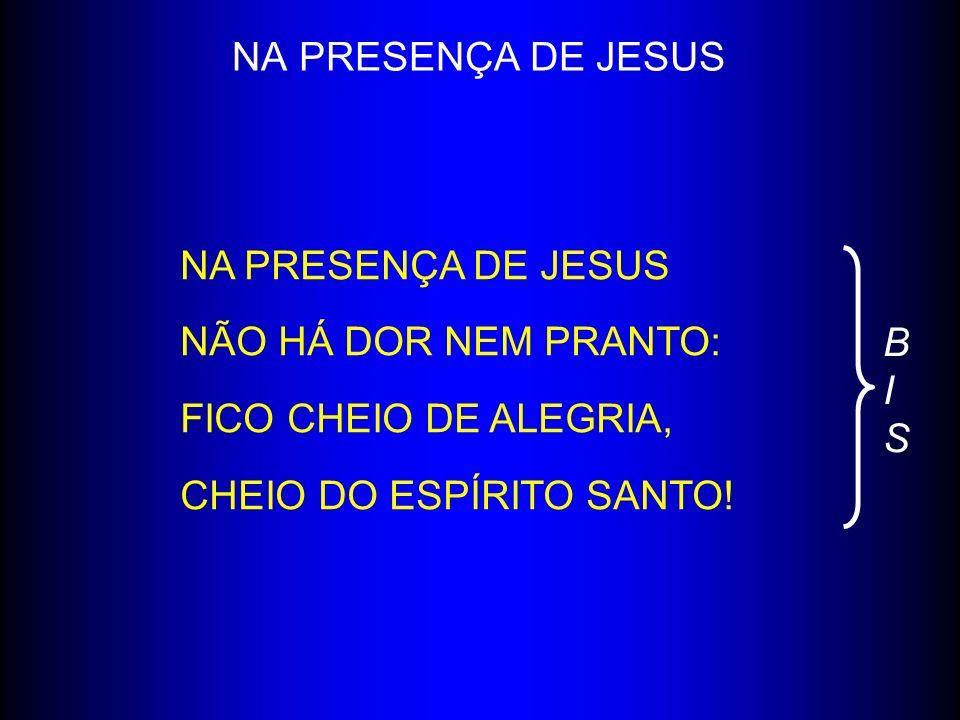 NA PRESENÇA DE JESUS NA PRESENÇA DE JESUS. NÃO HÁ DOR NEM PRANTO: FICO CHEIO DE ALEGRIA, CHEIO DO ESPÍRITO SANTO!