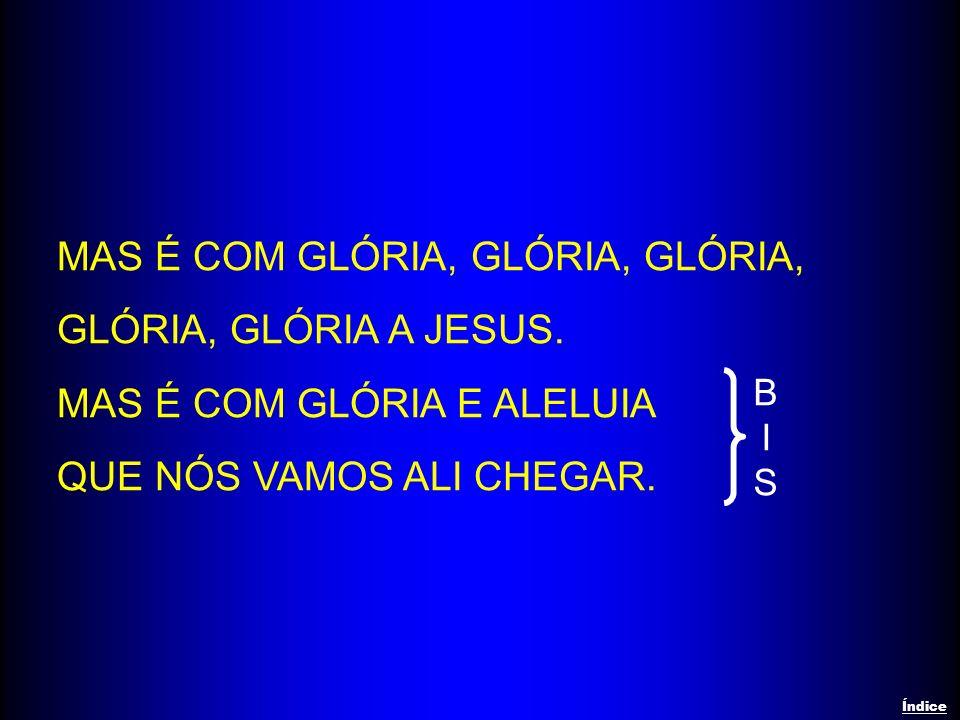 MAS É COM GLÓRIA, GLÓRIA, GLÓRIA, GLÓRIA, GLÓRIA A JESUS.