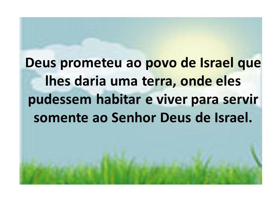 Deus prometeu ao povo de Israel que lhes daria uma terra, onde eles pudessem habitar e viver para servir somente ao Senhor Deus de Israel.