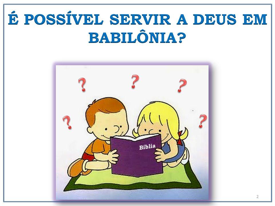 É POSSÍVEL SERVIR A DEUS EM BABILÔNIA