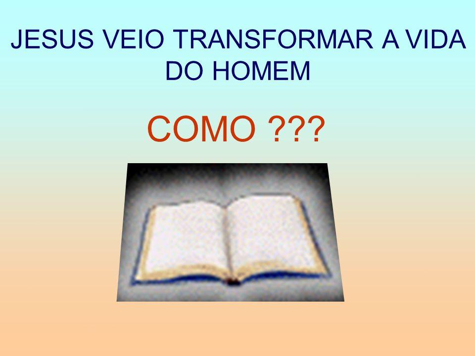 JESUS VEIO TRANSFORMAR A VIDA DO HOMEM