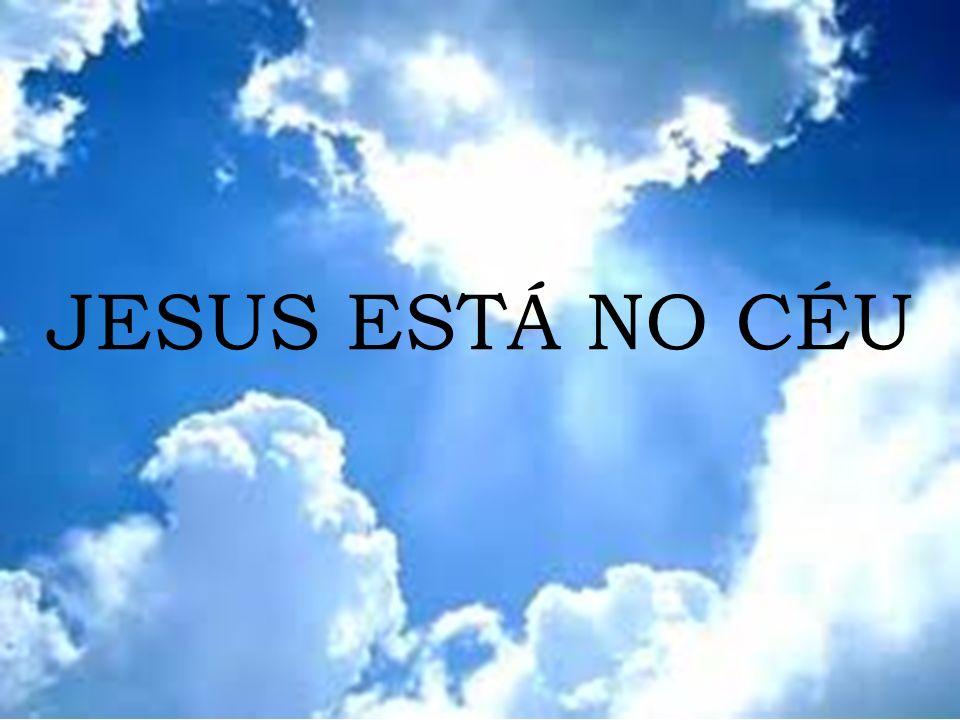 JESUS ESTÁ NO CÉU