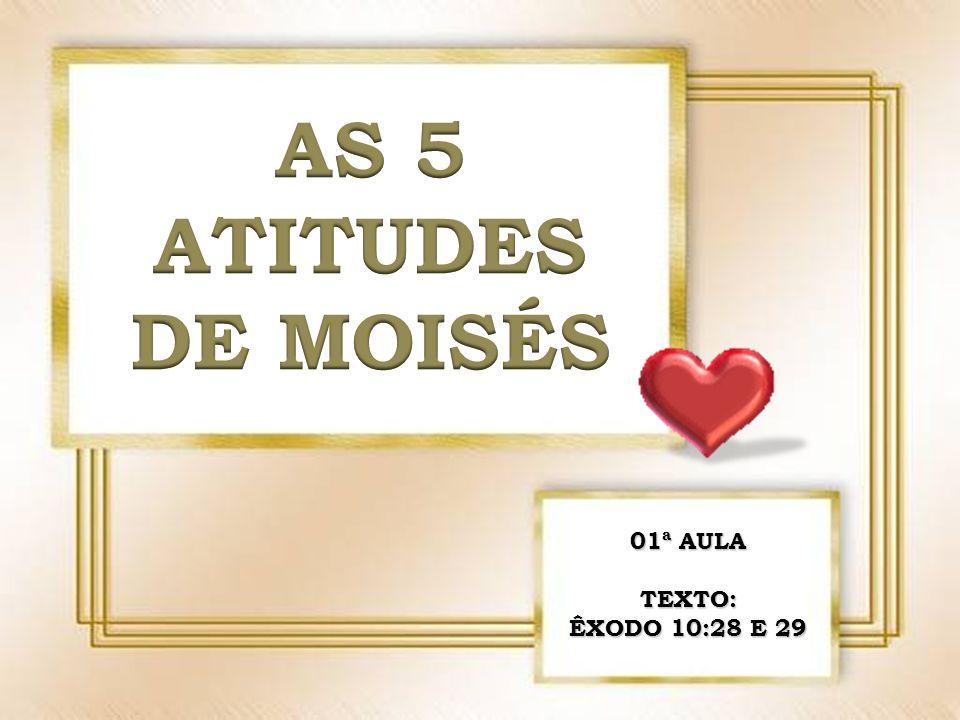 AS 5 ATITUDES DE MOISÉS 01ª AULA TEXTO: ÊXODO 10:28 E 29