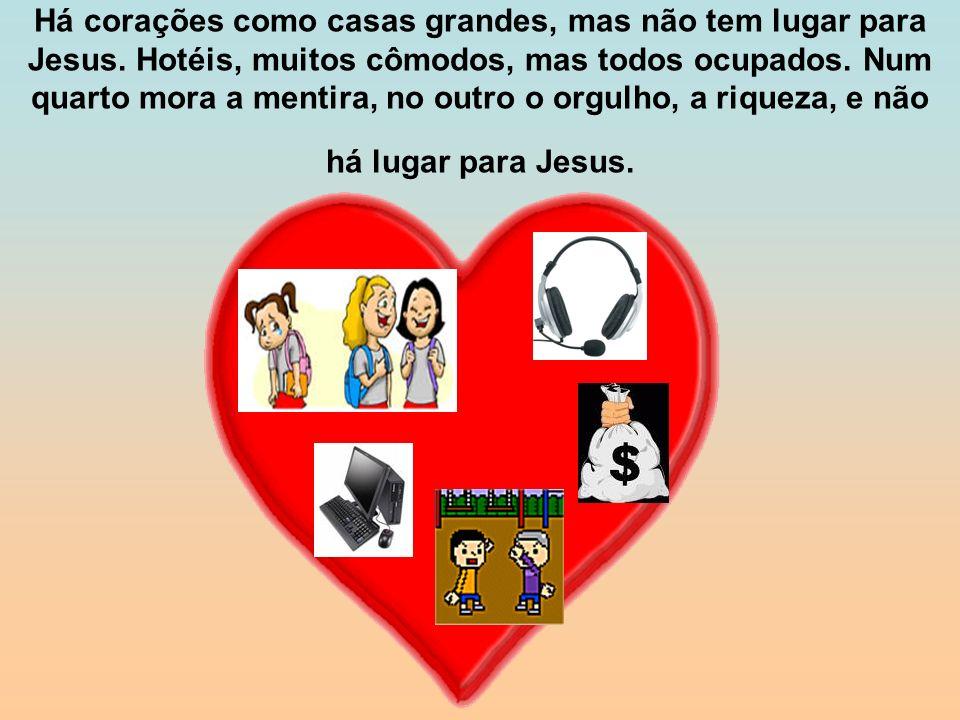 Há corações como casas grandes, mas não tem lugar para Jesus