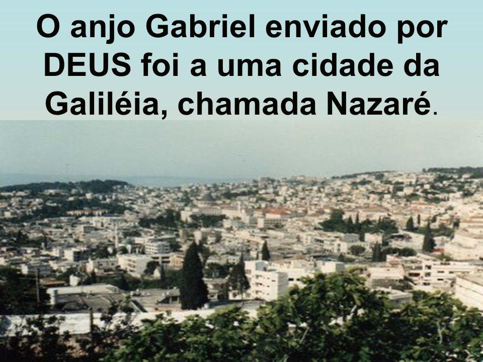 O anjo Gabriel enviado por DEUS foi a uma cidade da Galiléia, chamada Nazaré.