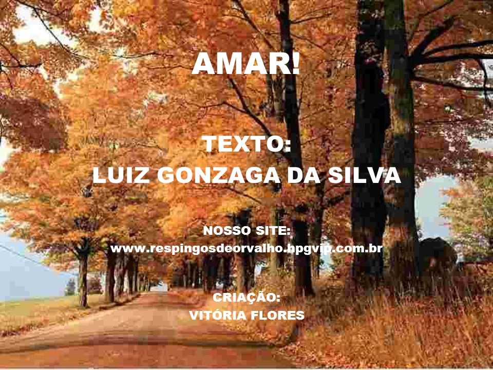 AMAR! TEXTO: LUIZ GONZAGA DA SILVA NOSSO SITE: