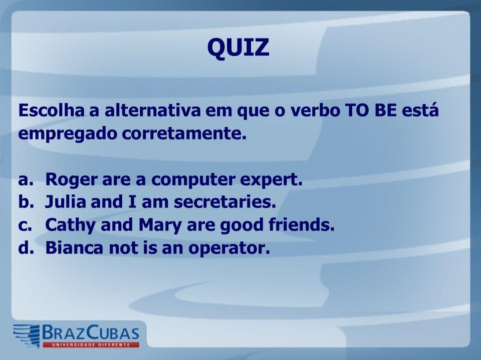 QUIZ Escolha a alternativa em que o verbo TO BE está empregado corretamente. Roger are a computer expert.