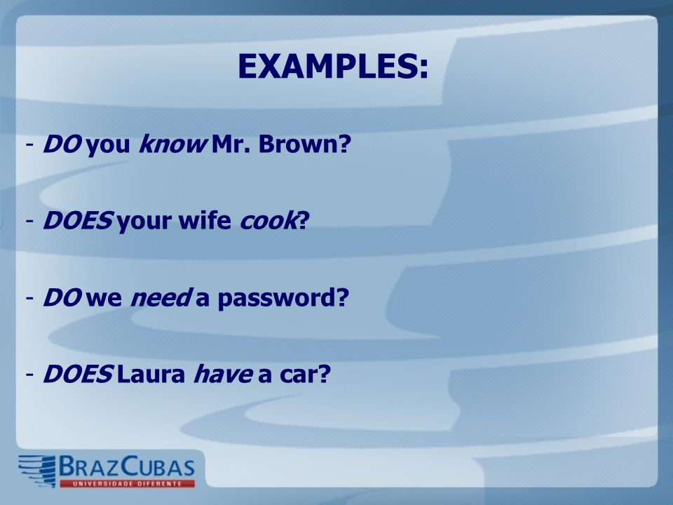 EXAMPLES: DO you know Mr. Brown DOES your wife cook
