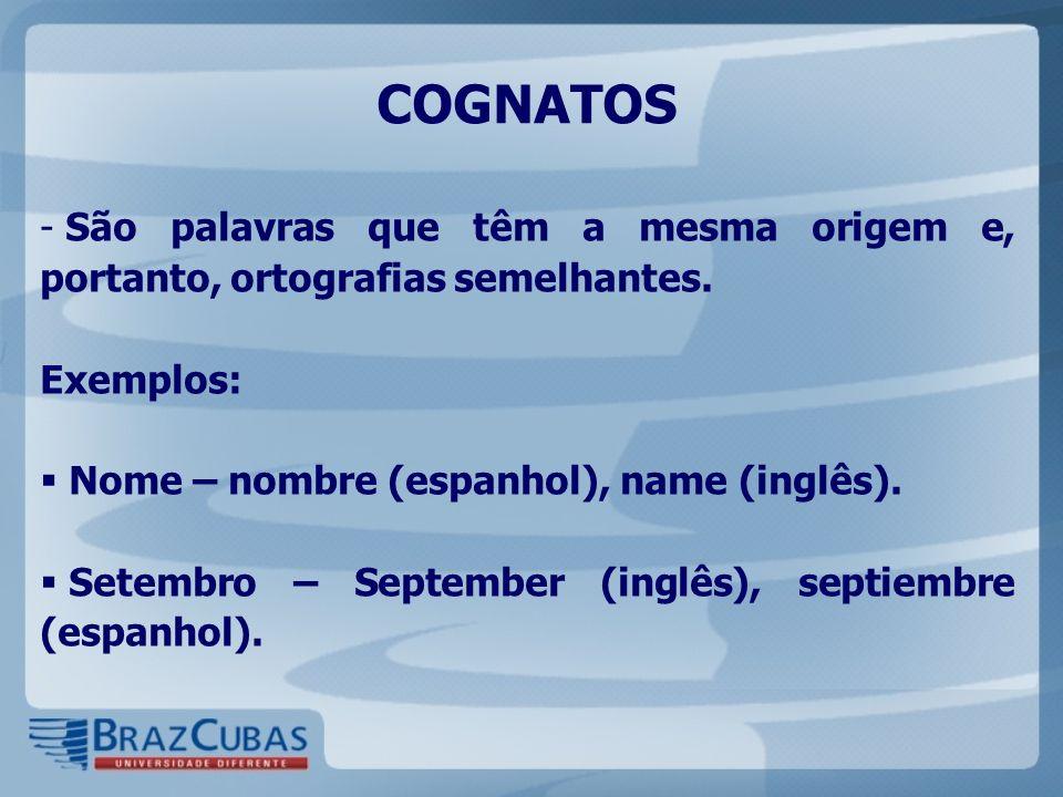 COGNATOS São palavras que têm a mesma origem e, portanto, ortografias semelhantes. Exemplos: Nome – nombre (espanhol), name (inglês).