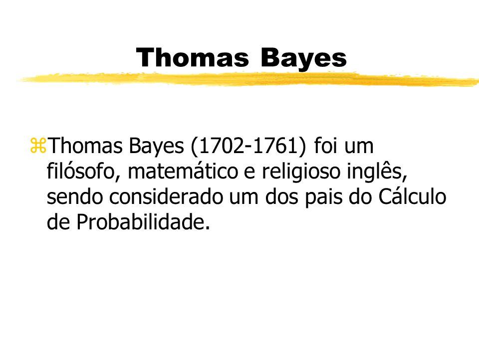 Thomas Bayes Thomas Bayes (1702-1761) foi um filósofo, matemático e religioso inglês, sendo considerado um dos pais do Cálculo de Probabilidade.