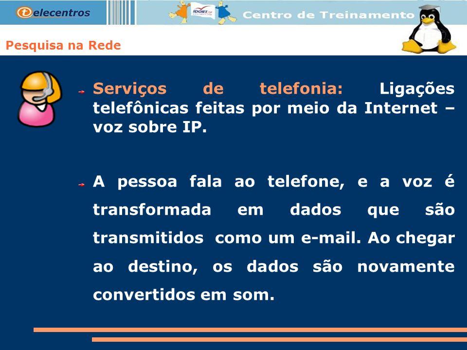 Pesquisa na Rede Serviços de telefonia: Ligações telefônicas feitas por meio da Internet – voz sobre IP.