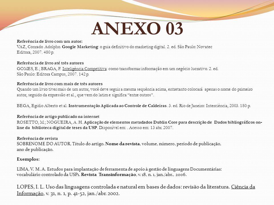 ANEXO 03 Referência de livro com um autor: VAZ, Conrado Adolpho. Google Marketing: o guia definitivo do marketing digital. 2. ed. São Paulo: Novatec.