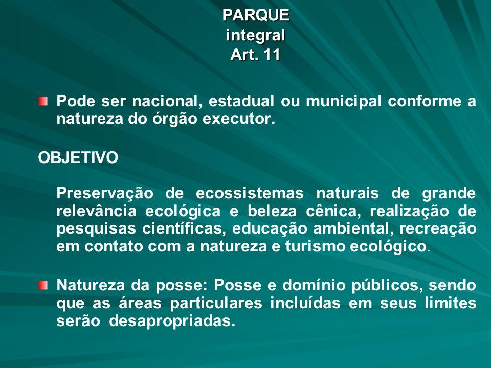PARQUE integral Art. 11 Pode ser nacional, estadual ou municipal conforme a natureza do órgão executor.