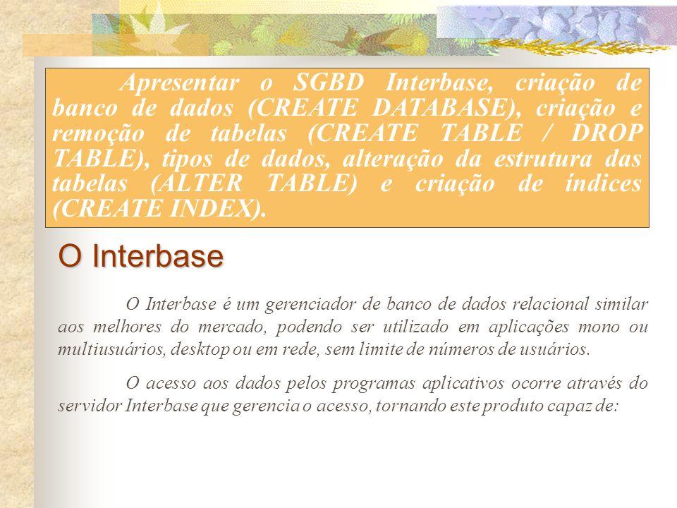 Apresentar o SGBD Interbase, criação de banco de dados (CREATE DATABASE), criação e remoção de tabelas (CREATE TABLE / DROP TABLE), tipos de dados, alteração da estrutura das tabelas (ALTER TABLE) e criação de índices (CREATE INDEX).