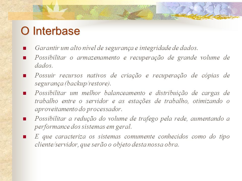 O Interbase Garantir um alto nível de segurança e integridade de dados. Possibilitar o armazenamento e recuperação de grande volume de dados.