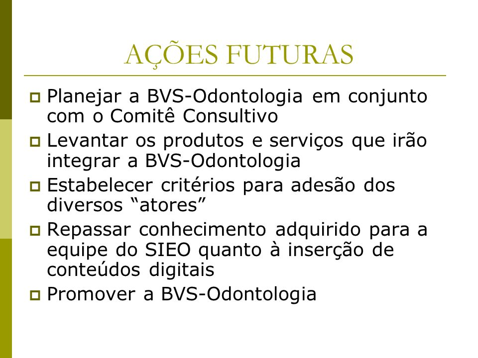 AÇÕES FUTURAS Planejar a BVS-Odontologia em conjunto com o Comitê Consultivo. Levantar os produtos e serviços que irão integrar a BVS-Odontologia.