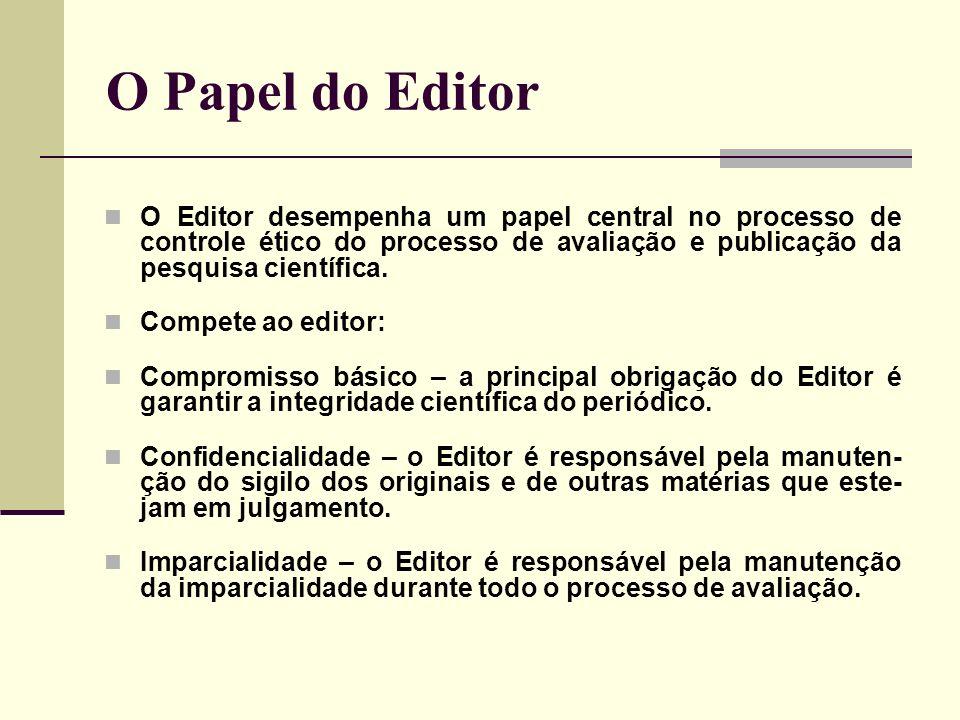 O Papel do Editor O Editor desempenha um papel central no processo de controle ético do processo de avaliação e publicação da pesquisa científica.