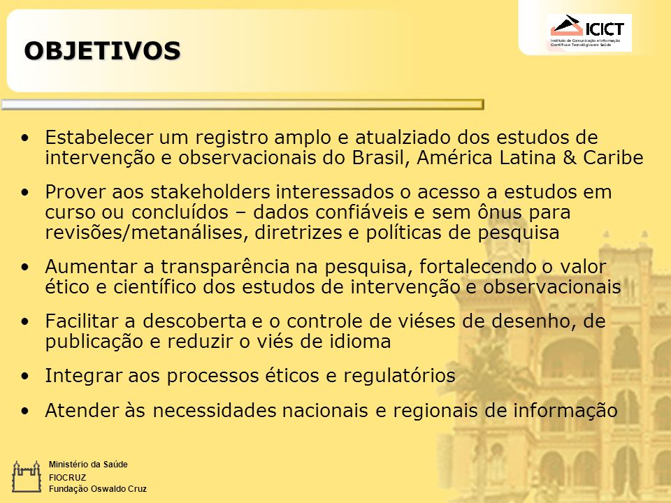 OBJETIVOS Estabelecer um registro amplo e atualziado dos estudos de intervenção e observacionais do Brasil, América Latina & Caribe.
