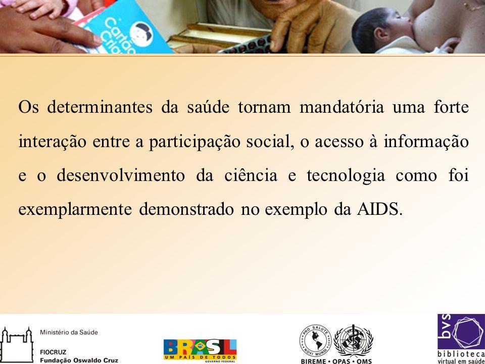 Os determinantes da saúde tornam mandatória uma forte interação entre a participação social, o acesso à informação e o desenvolvimento da ciência e tecnologia como foi exemplarmente demonstrado no exemplo da AIDS.