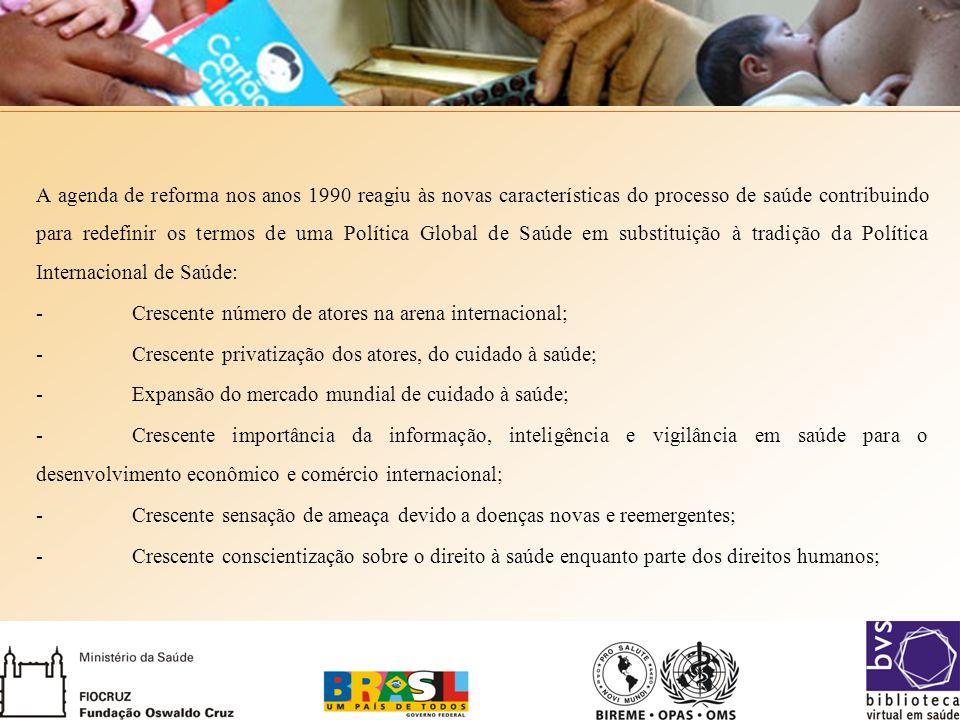 A agenda de reforma nos anos 1990 reagiu às novas características do processo de saúde contribuindo para redefinir os termos de uma Política Global de Saúde em substituição à tradição da Política Internacional de Saúde: