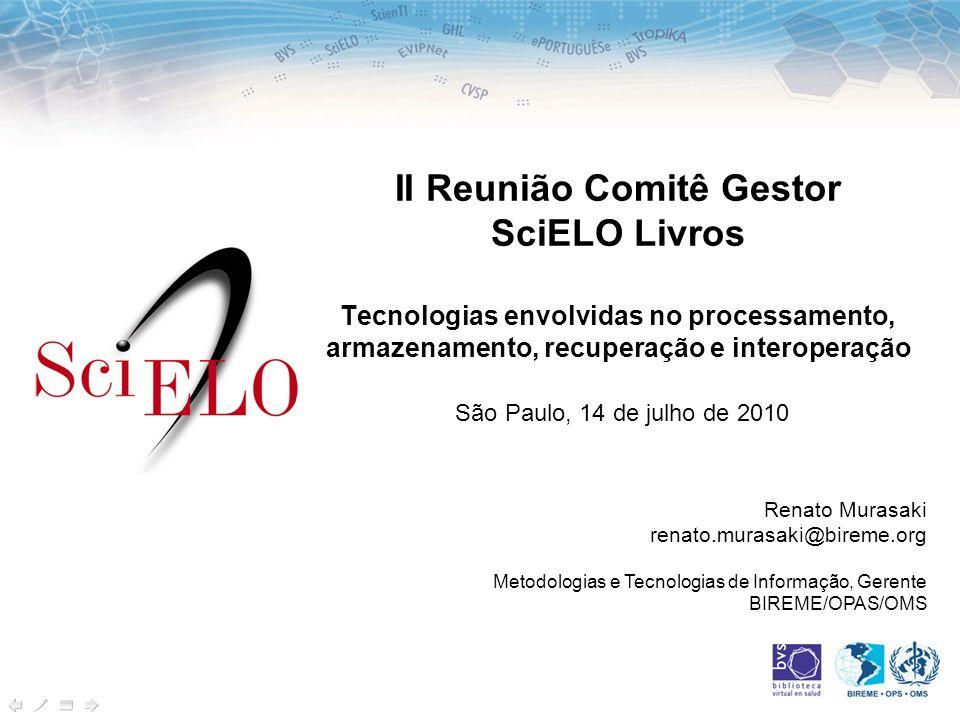 II Reunião Comitê Gestor SciELO Livros Tecnologias envolvidas no processamento, armazenamento, recuperação e interoperação São Paulo, 14 de julho de 2010