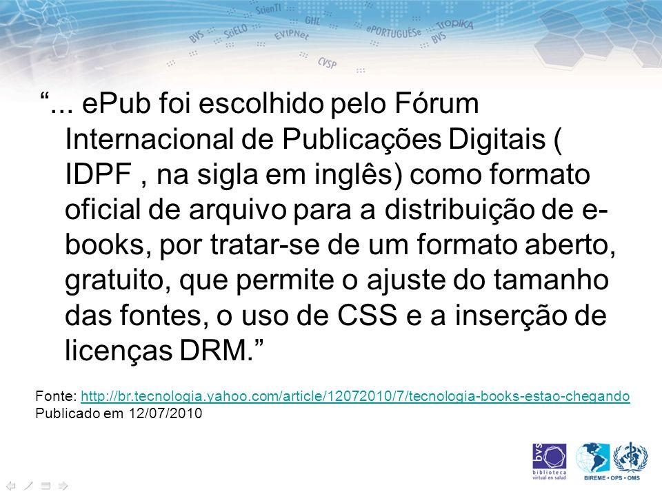 ... ePub foi escolhido pelo Fórum Internacional de Publicações Digitais ( IDPF , na sigla em inglês) como formato oficial de arquivo para a distribuição de e-books, por tratar-se de um formato aberto, gratuito, que permite o ajuste do tamanho das fontes, o uso de CSS e a inserção de licenças DRM.