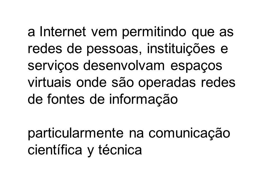 a Internet vem permitindo que as redes de pessoas, instituições e serviços desenvolvam espaços virtuais onde são operadas redes de fontes de informação particularmente na comunicação científica y técnica