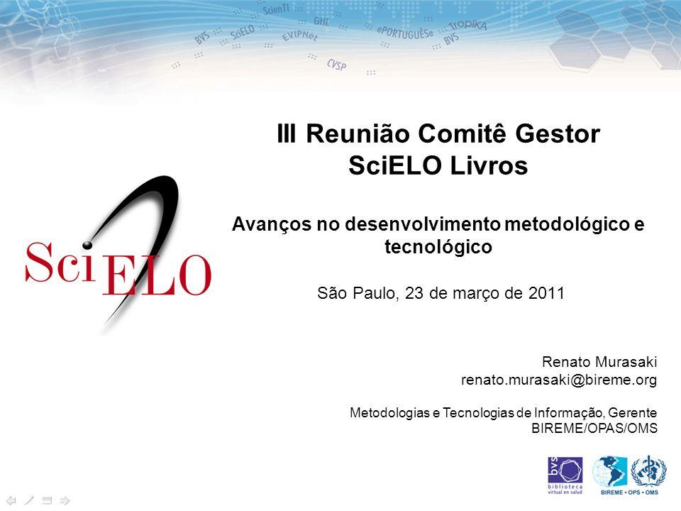 III Reunião Comitê Gestor SciELO Livros Avanços no desenvolvimento metodológico e tecnológico São Paulo, 23 de março de 2011