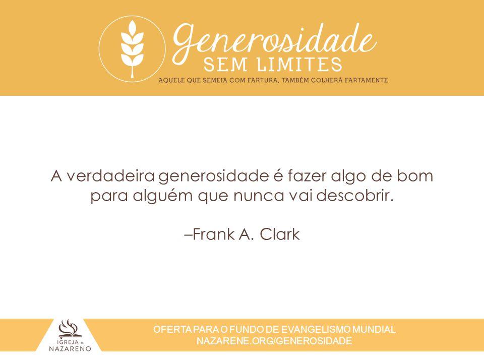 A verdadeira generosidade é fazer algo de bom para alguém que nunca vai descobrir. –Frank A. Clark