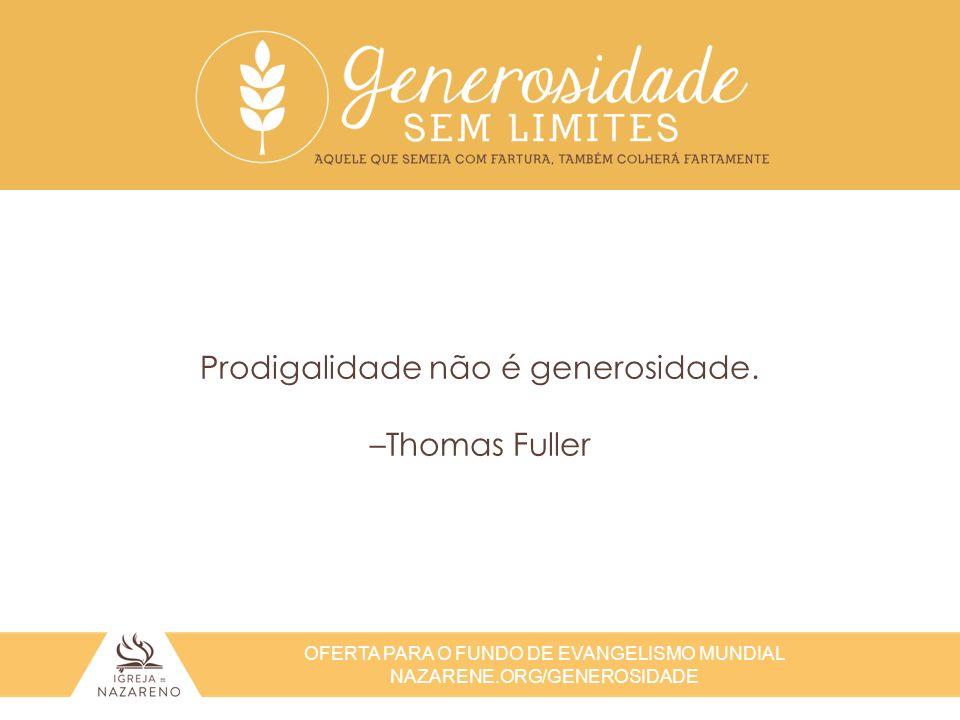 Prodigalidade não é generosidade. –Thomas Fuller