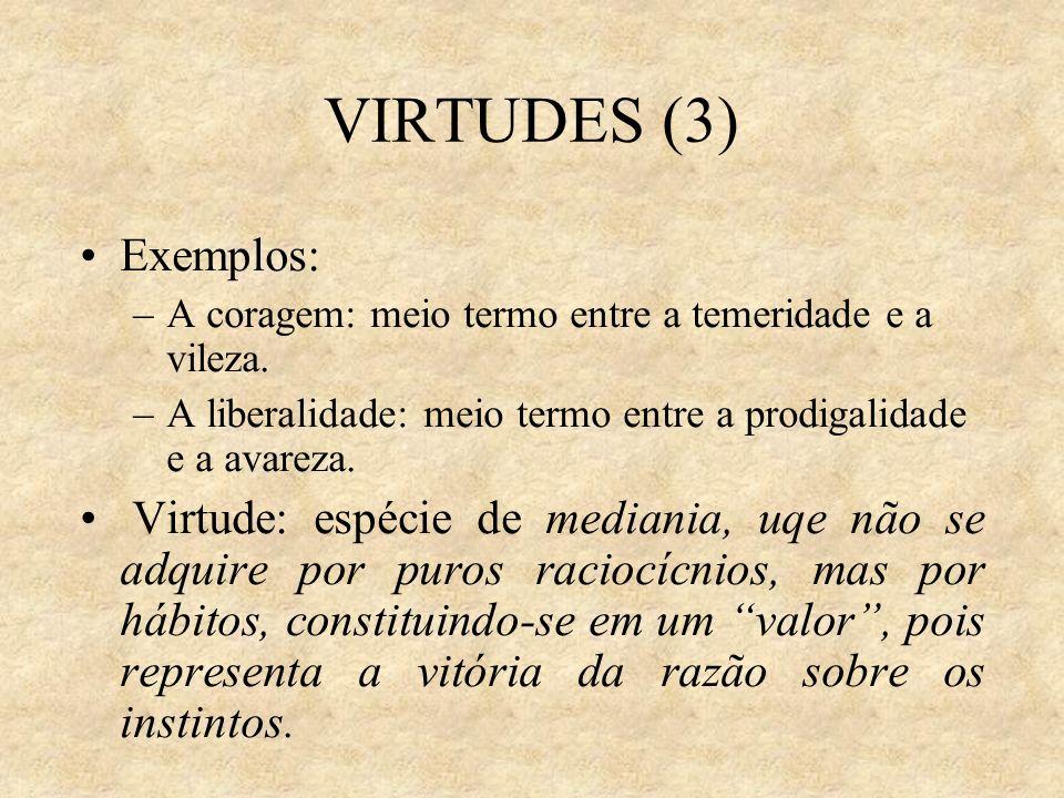 VIRTUDES (3)Exemplos: A coragem: meio termo entre a temeridade e a vileza. A liberalidade: meio termo entre a prodigalidade e a avareza.