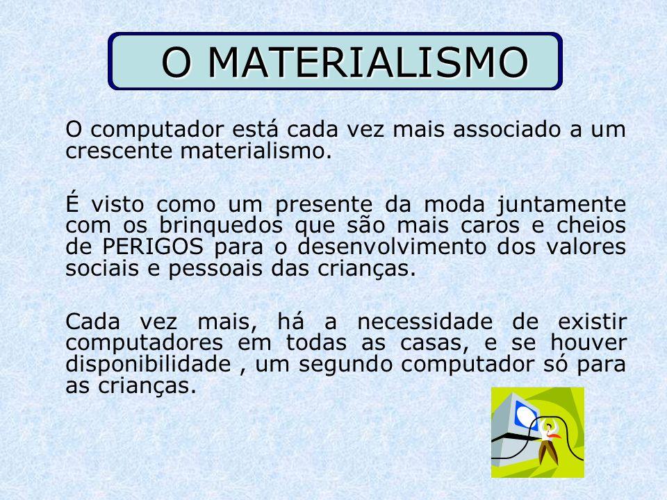 O MATERIALISMO O computador está cada vez mais associado a um crescente materialismo.