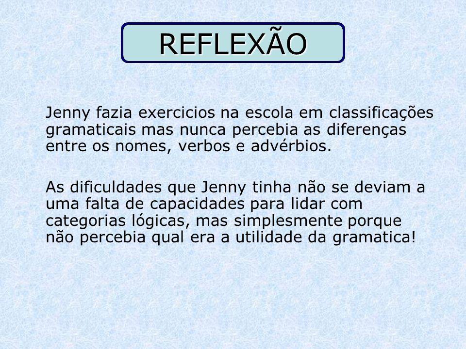 REFLEXÃO Jenny fazia exercicios na escola em classificações gramaticais mas nunca percebia as diferenças entre os nomes, verbos e advérbios.