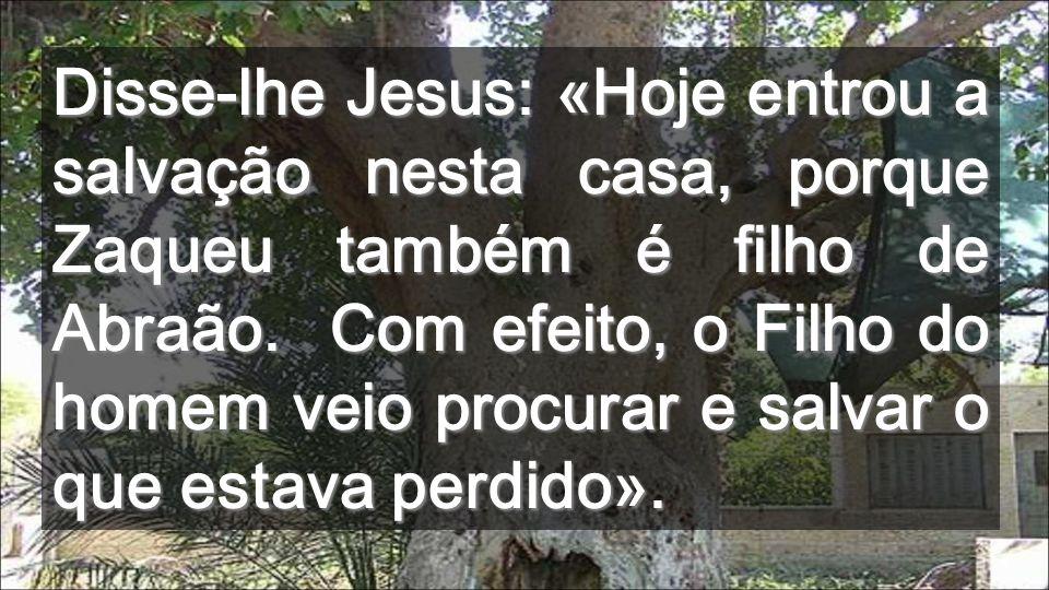 Disse-lhe Jesus: «Hoje entrou a salvação nesta casa, porque Zaqueu também é filho de Abraão.