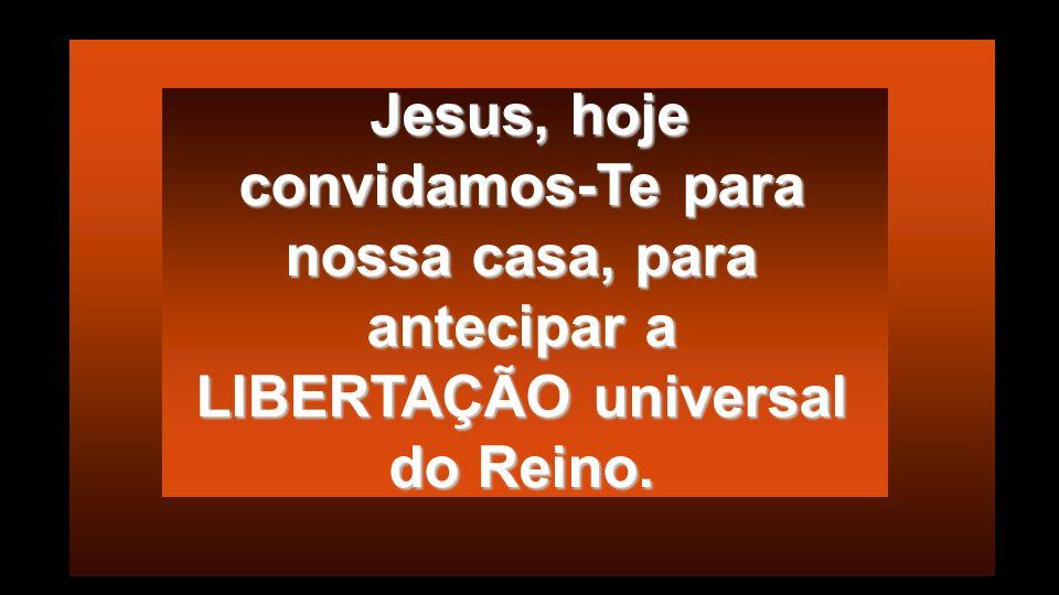 Jesus, hoje convidamos-Te para nossa casa, para antecipar a LIBERTAÇÃO universal do Reino.