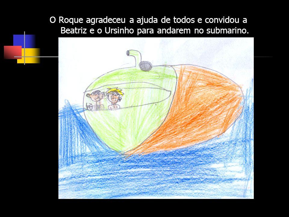 O Roque agradeceu a ajuda de todos e convidou a Beatriz e o Ursinho para andarem no submarino.