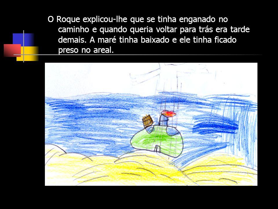 O Roque explicou-lhe que se tinha enganado no caminho e quando queria voltar para trás era tarde demais.