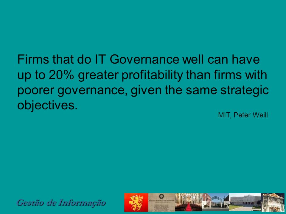 Firms that do IT Governance well can have up to 20% greater profitability than firms with poorer governance, given the same strategic objectives.
