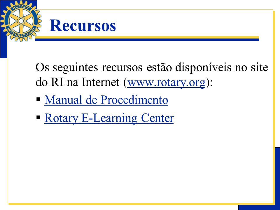 RecursosOs seguintes recursos estão disponíveis no site do RI na Internet (www.rotary.org): Manual de Procedimento.