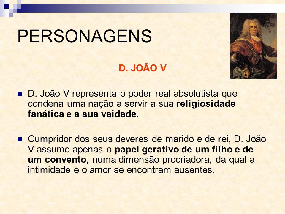 PERSONAGENS D. JOÃO V. D. João V representa o poder real absolutista que condena uma nação a servir a sua religiosidade fanática e a sua vaidade.