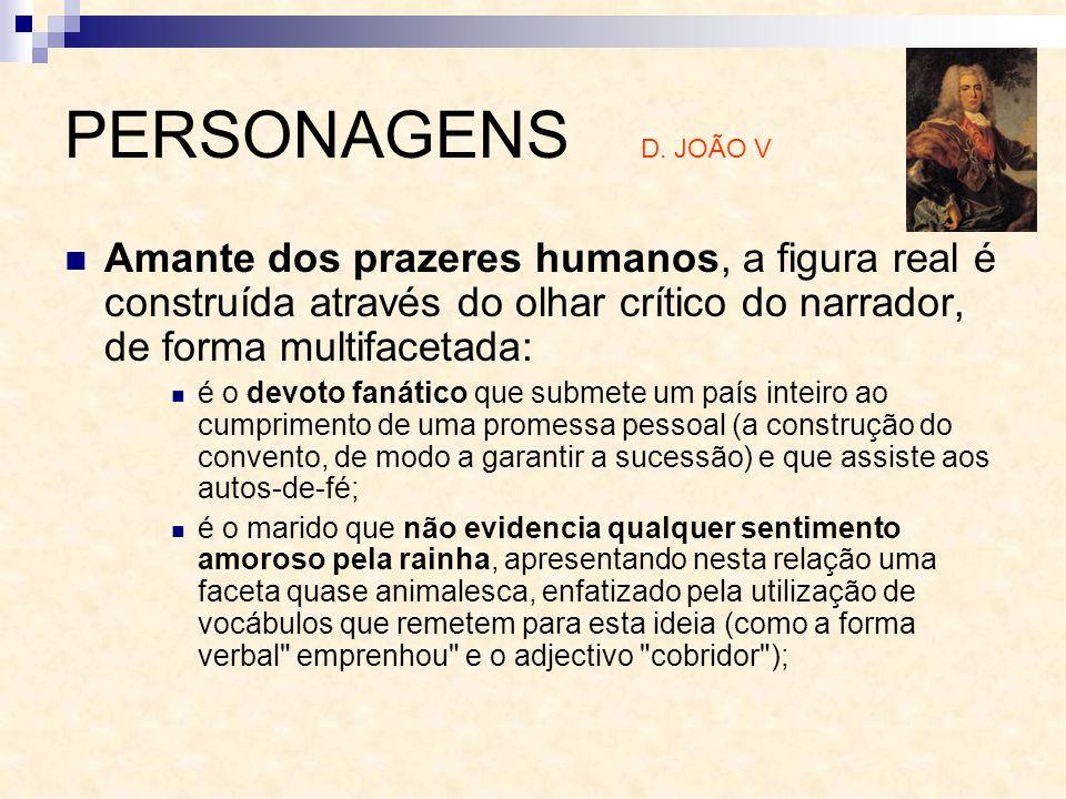 PERSONAGENS D. JOÃO V Amante dos prazeres humanos, a figura real é construída através do olhar crítico do narrador, de forma multifacetada: