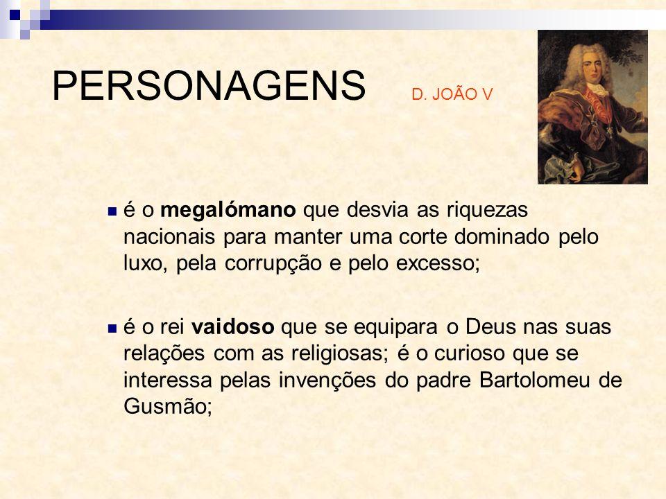PERSONAGENS D. JOÃO V é o megalómano que desvia as riquezas nacionais para manter uma corte dominado pelo luxo, pela corrupção e pelo excesso;