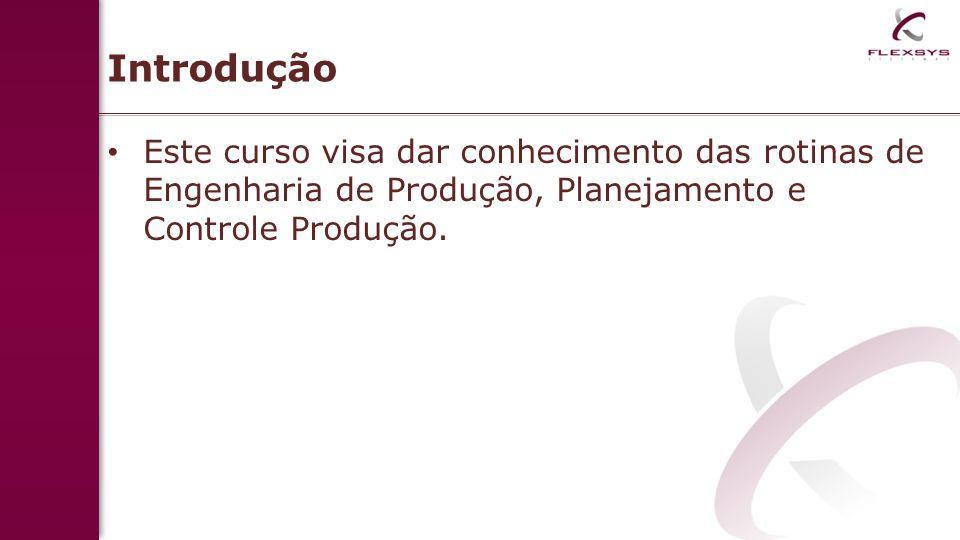 Introdução Este curso visa dar conhecimento das rotinas de Engenharia de Produção, Planejamento e Controle Produção.