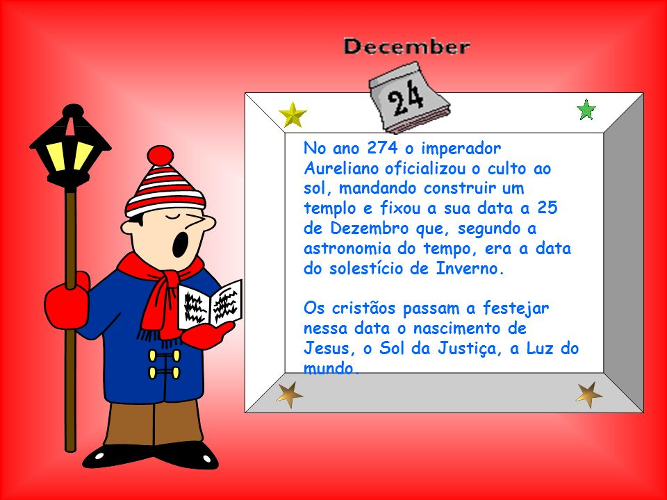 No ano 274 o imperador Aureliano oficializou o culto ao sol, mandando construir um templo e fixou a sua data a 25 de Dezembro que, segundo a astronomia do tempo, era a data do solestício de Inverno.