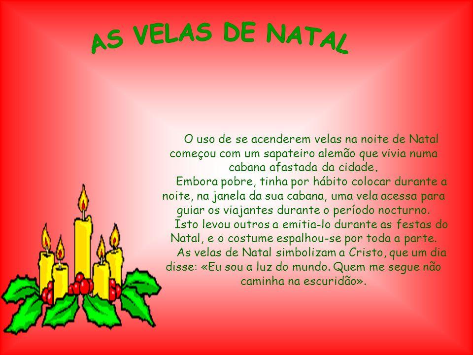 AS VELAS DE NATAL O uso de se acenderem velas na noite de Natal começou com um sapateiro alemão que vivia numa cabana afastada da cidade.