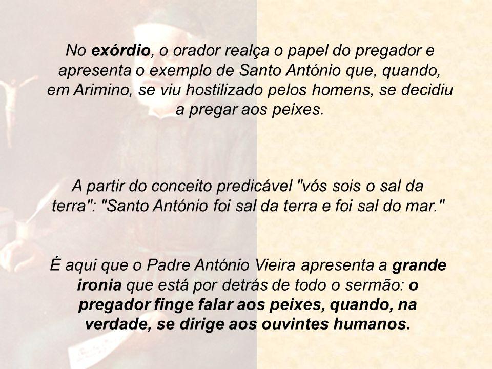 No exórdio, o orador realça o papel do pregador e apresenta o exemplo de Santo António que, quando, em Arimino, se viu hostilizado pelos homens, se decidiu a pregar aos peixes.