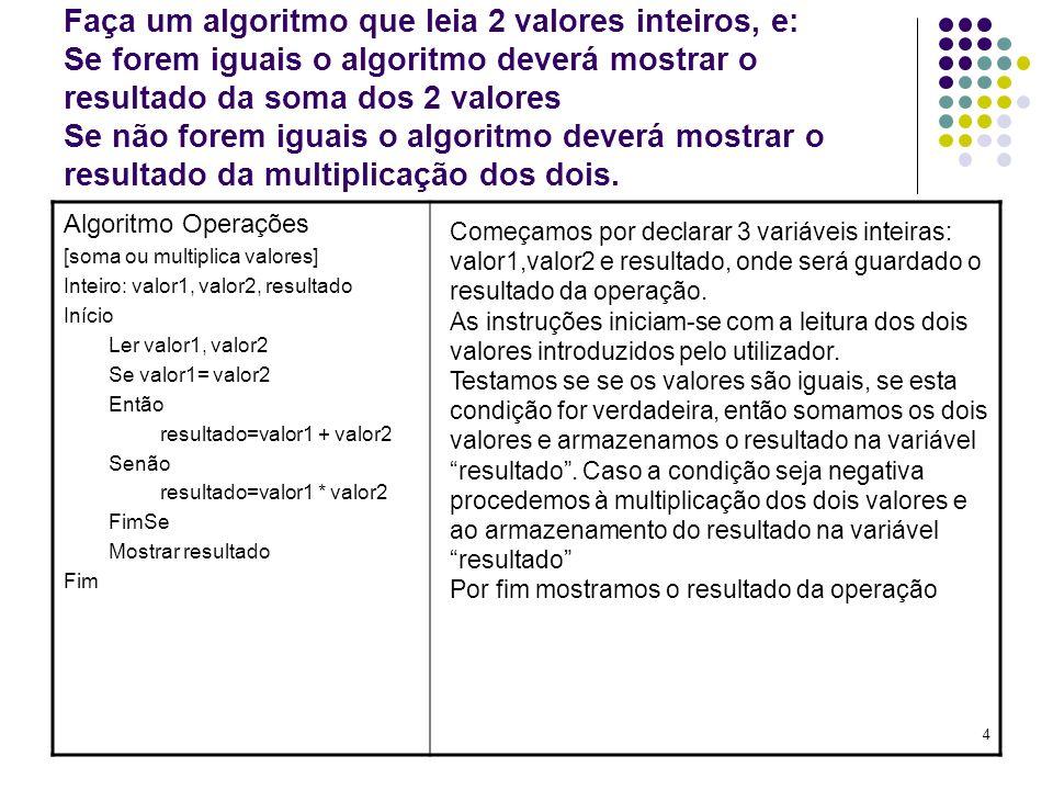 Faça um algoritmo que leia 2 valores inteiros, e: Se forem iguais o algoritmo deverá mostrar o resultado da soma dos 2 valores Se não forem iguais o algoritmo deverá mostrar o resultado da multiplicação dos dois.