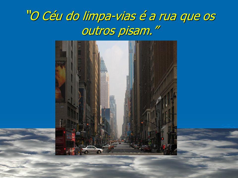 O Céu do limpa-vias é a rua que os outros pisam.